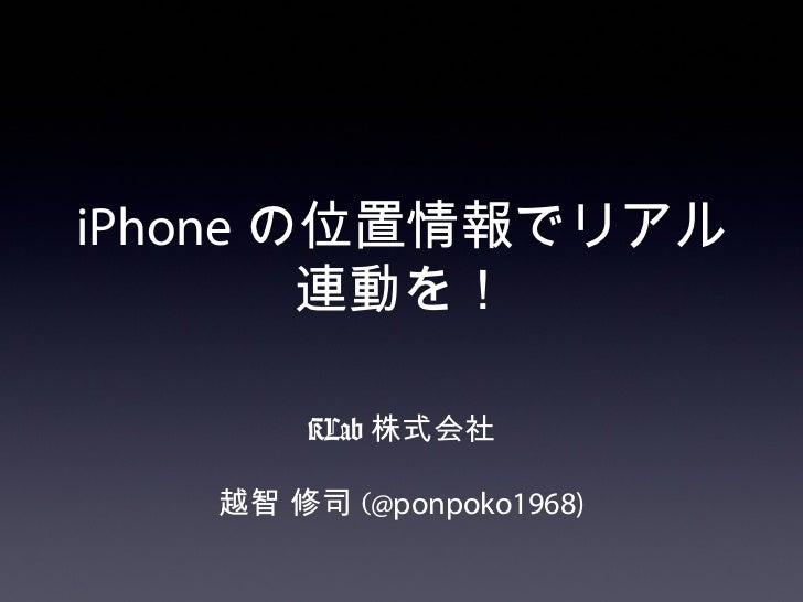 iPhone の位置情報でリアル        連動を!       KLab 株式会社   越智 修司 (@ponpoko1968)