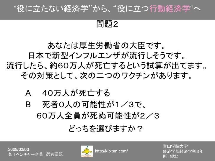 """""""役に立たない経済学""""から、""""役に立つ行動経済学""""へ            問題2      あなたは厚生労働省の大臣です。   日本で新型インフルエンザが流行しそうです。流行したら、約60万人が死亡するという試算が出てます。  その対策として..."""