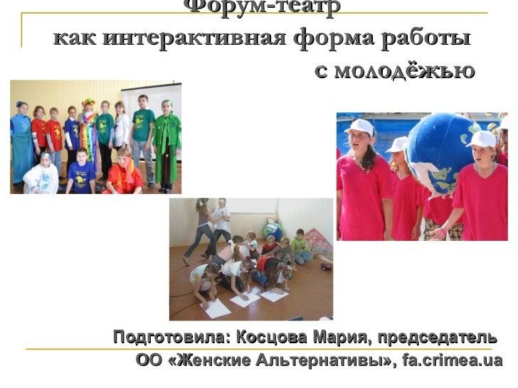 Форум-театркак интерактивная форма работы                   с молодёжью    Подготовила: Косцова Мария, председатель      О...
