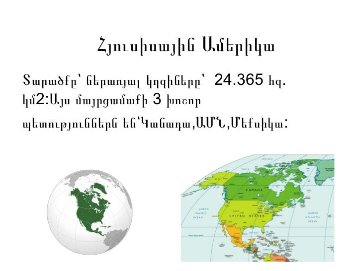 Հյուսիսային ԱմերիկաՏարածքը՝ ներառյալ կղզիները՝ 24.365 հզ.կմ2:Այս մայրցամաքի 3 խոշորպետություններն են՝Կանադա,ԱՄՆ,Մեքսիկա: