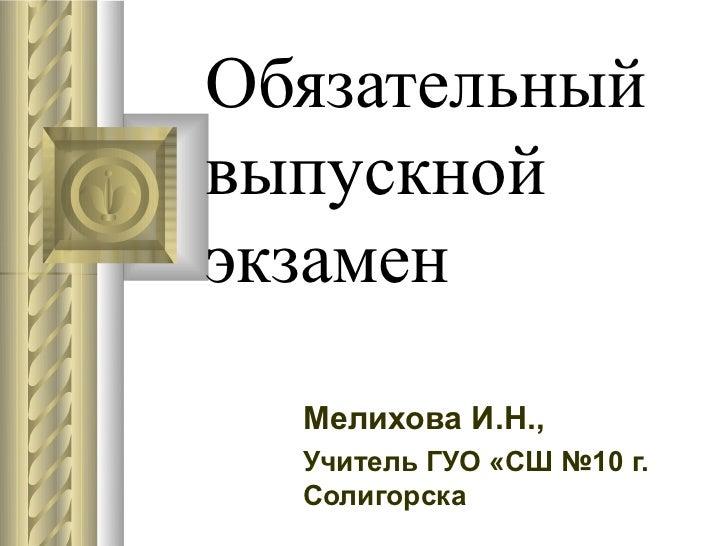 Обязательныйвыпускнойэкзамен  Мелихова И.Н.,  Учитель ГУО «СШ №10 г.  Солигорска