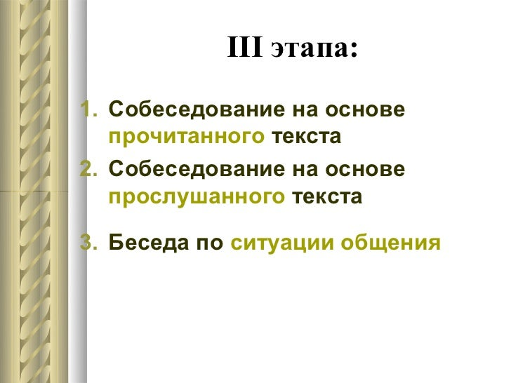 III этапа:1. Собеседование на основе   прочитанного текста2. Собеседование на основе   прослушанного текста3. Беседа по си...