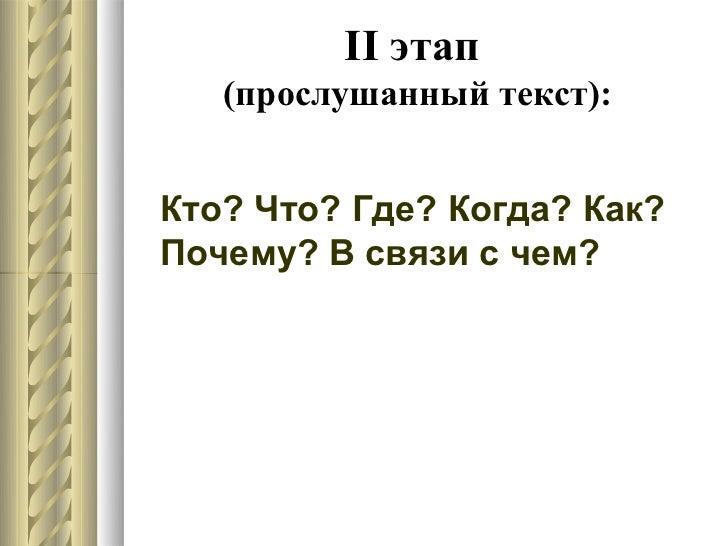 II этап   (прослушанный текст):Кто? Что? Где? Когда? Как?Почему? В связи с чем?