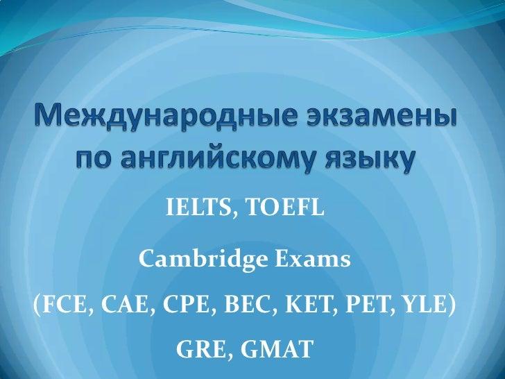 IELTS, TOEFL        Cambridge Exams(FCE, CAE, CPE, BEC, KET, PET, YLE)           GRE, GMAT