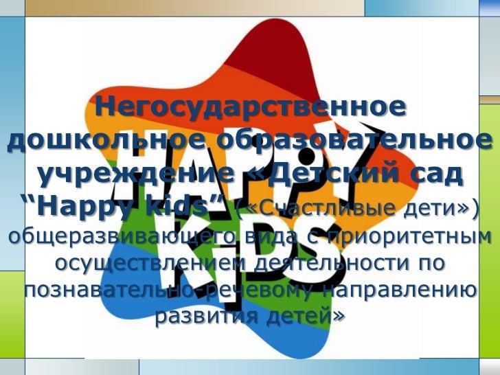 """Негосударственноедошкольное образовательное  учреждение «Детский сад """"Happy kids"""" («Счастливые дети»)общеразвивающего вида..."""