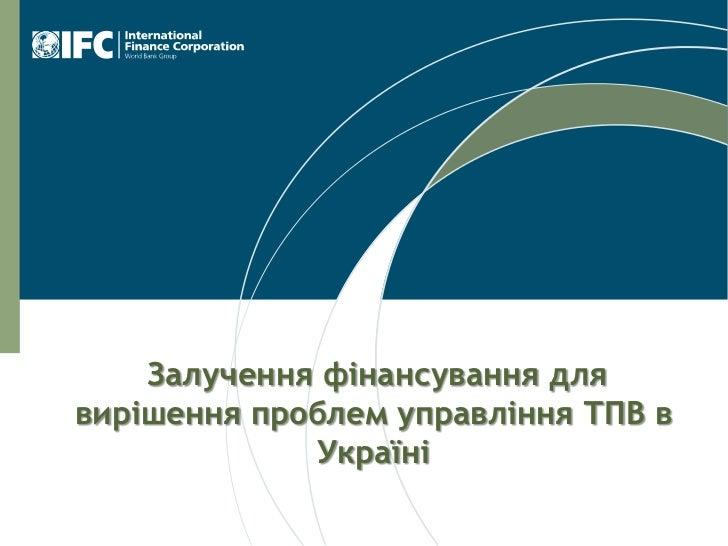 Залучення фінансування длявирішення проблем управління ТПВ в              Україні