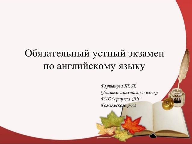 Обязательный устный экзамен   по английскому языку              Глушакова Т. П.              Учитель английского языка    ...