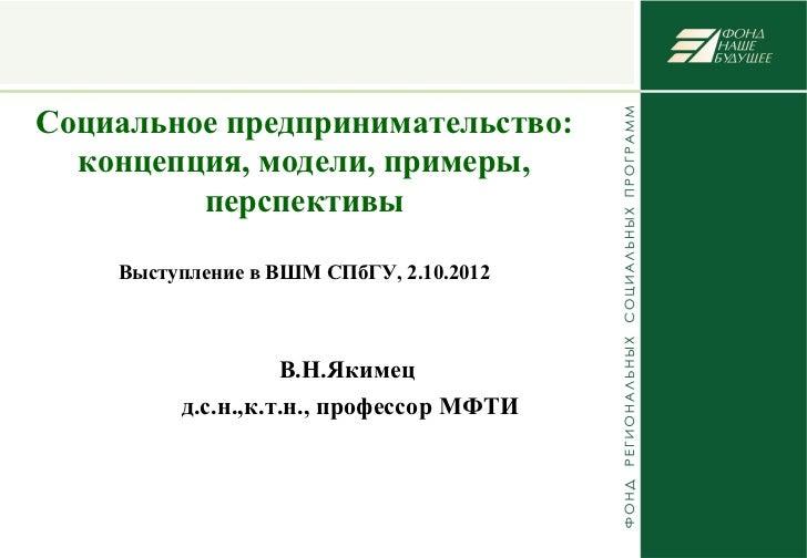 Социальное предпринимательство:  концепция, модели, примеры,         перспективы    Выступление в ВШМ СПбГУ, 2.10.2012    ...