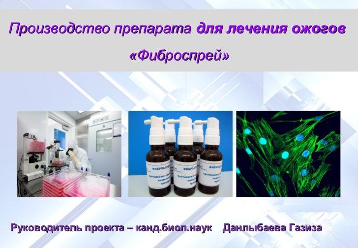 Производство препарата для лечения ожогов                     «Фиброспрей»Руководитель проекта – канд.биол.наук   Данлыбае...