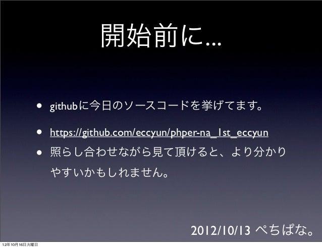 開始前に...           •   githubに今日のソースコードを挙げてます。           •   https://github.com/eccyun/phper-na_1st_eccyun           •   照ら...
