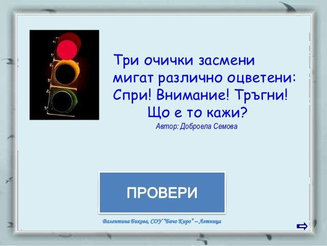 Три очички засмени   мигат различно оцветени:   Спри! Внимание! Тръгни!       Що е то кажи?                   Автор: Добро...