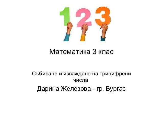 Математика 3 класСъбиране и изваждане на трицифрени              числа Дарина Железова - гр. Бургас