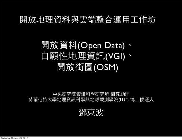 開放地理資料與雲端整合運用工作坊                               開放資料(Open Data)、                               自願性地理資訊(VGI)、               ...