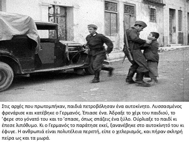 Στις αρχές που πρωτομπήκαν, παιδιά πετροβόλησαν ένα αυτοκίνητο. Λυσσασμένοςφρενάρισε και κατέβηκε ο Γερμανός. Έπιασε ένα. ...