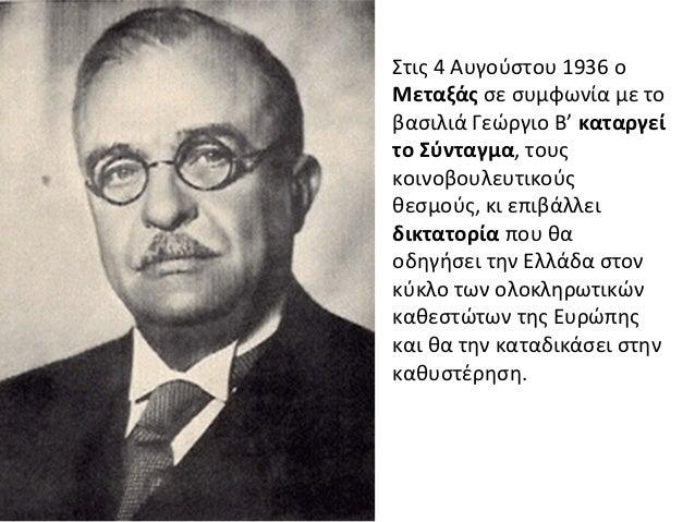 Στις 4 Αυγούστου 1936 οΜεταξάς σε συμφωνία με τοβασιλιά Γεώργιο Β' καταργείτο Σύνταγμα, τουςκοινοβουλευτικούςθεσμούς, κι ε...