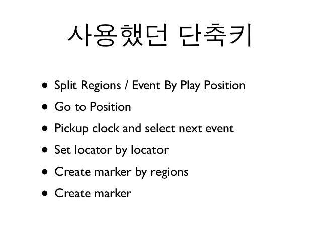 사용했던 단축키• Split Regions / Event By Play Position• Go to Position• Pickup clock and select next event• Set locator by locat...