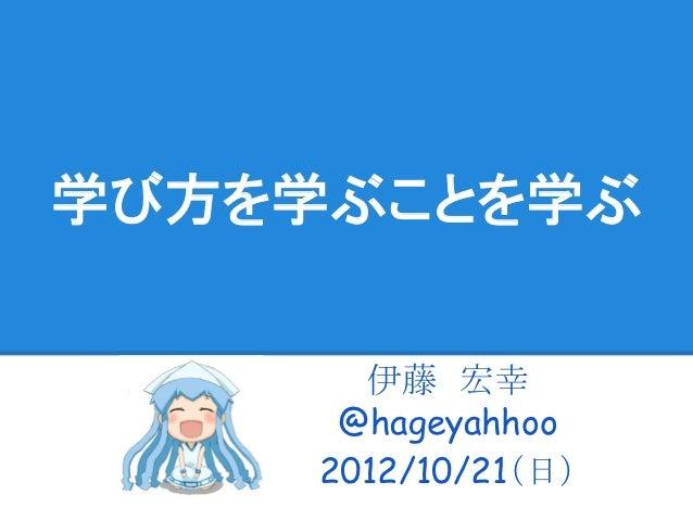 学び方を学ぶことを学ぶ      伊藤 宏幸     @hageyahhoo    2012/10/21(日)