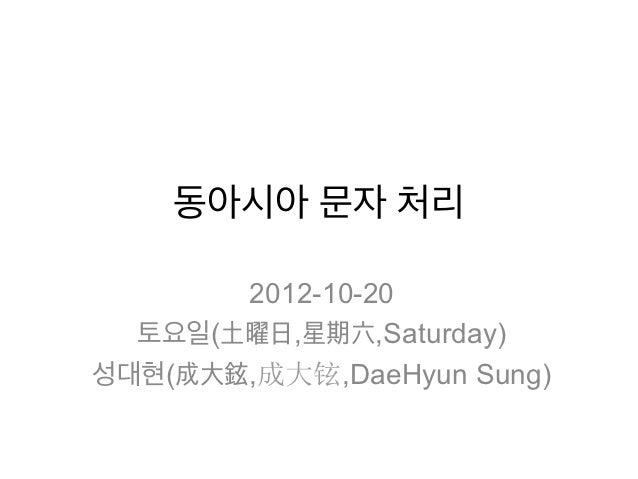 동아시아 문자 처리       2012-10-20  토요일(土曜日,星期六,Saturday)성대현(成大鉉,成大铉,DaeHyun Sung)
