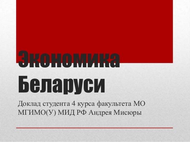 ЭкономикаБеларусиДоклад студента 4 курса факультета МОМГИМО(У) МИД РФ Андрея Мисюры