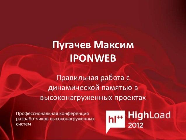 Пугачев Максим     IPONWEB    Правильная работа с  динамической памятью ввысоконагруженных проектах