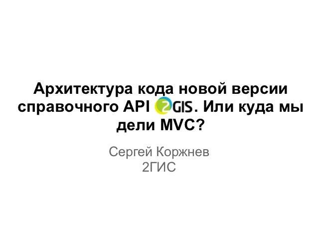 Архитектура кода новой версиисправочного API      . Или куда мы           дели MVC?          Сергей Коржнев               ...