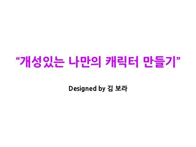 """""""개성있는 나만의 캐릭터 만들기""""     Designed by 김 보라"""