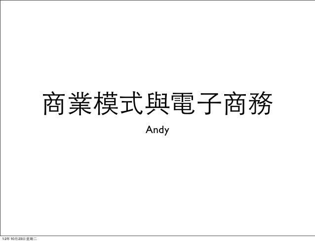 商業模式與電⼦子商務                     Andy12年10月23⽇日星期⼆二
