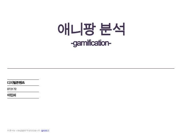 애니팡 분석                             -gamification-디지털콘텐츠072172이인의이 문서는 나눔글꼴로 작성되었습니다. 설치하기
