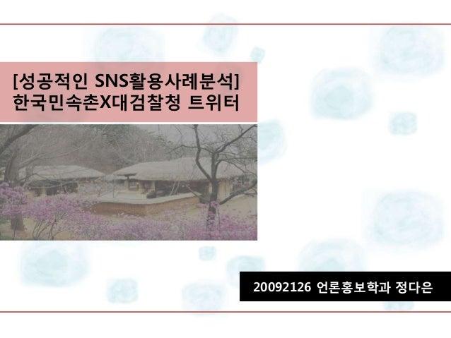 [성공적인 SNS활용사례분석]한국민속촌X대검찰청 트위터                   20092126 언론홍보학과 정다은