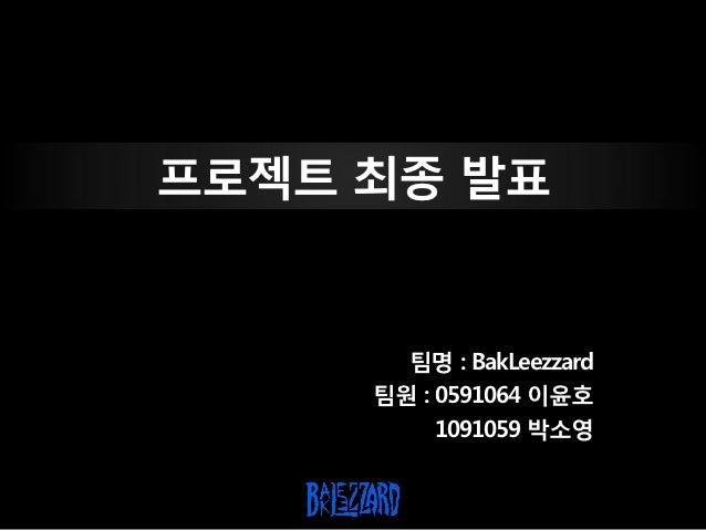프로젝트 최종 발표       팀명 : BakLeezzard     팀원 : 0591064 이윤호          1091059 박소영