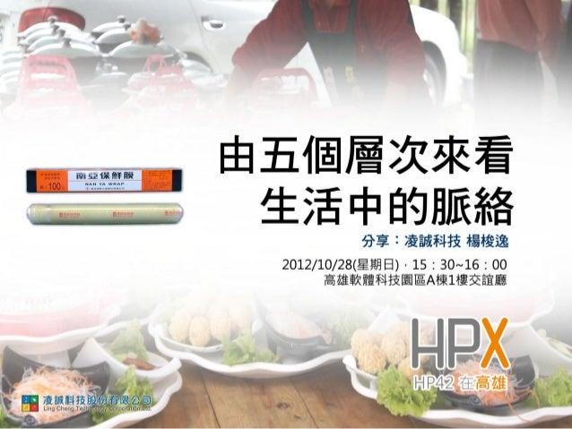 由五個層次來看生活中的脈絡   凌誠科技股份有限公司       楊梭逸 經理 2012.10.28 於 HPX高雄場