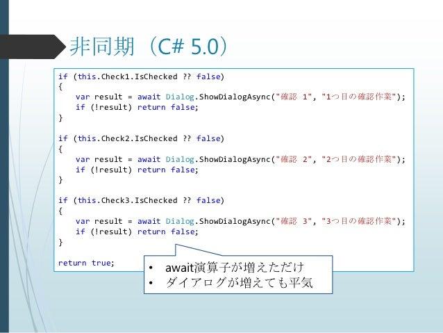 """非同期(C# 5.0)if (this.Check1.IsChecked ?? false){    var result = await Dialog.ShowDialogAsync(""""確認 1"""", """"1つ目の確認作業"""");    if (!..."""