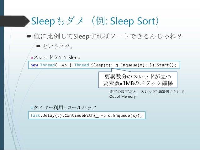 Sleepもダメ(例: Sleep Sort) 値に比例してSleepすればソートできるんじゃね?   というネタ。×スレッド立ててSleepnew Thread(_ => { Thread.Sleep(t); q.Enqueue(x); ...