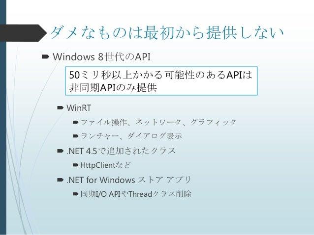 ダメなものは最初から提供しない Windows 8世代のAPI    50ミリ秒以上かかる可能性のあるAPIは    非同期APIのみ提供   WinRT      ファイル操作、ネットワーク、グラフィック      ランチャー、ダイア...