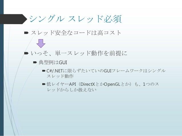 シングル スレッド必須 スレッド安全なコードは高コスト いっそ、単一スレッド動作を前提に  典型例はGUI    C#/.NETに限らずたいていのGUIフレームワークはシングル     スレッド動作    低レイヤーAPI(Direc...