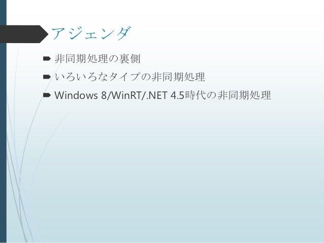 アジェンダ 非同期処理の裏側 いろいろなタイプの非同期処理 Windows 8/WinRT/.NET 4.5時代の非同期処理