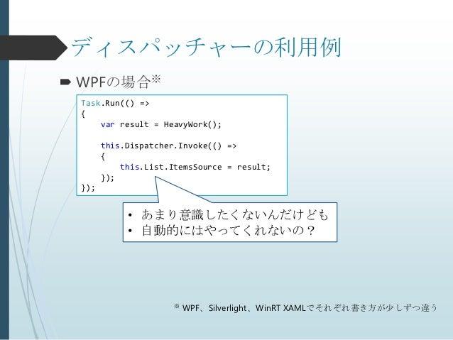 ディスパッチャーの利用例 WPFの場合※ Task.Run(() => {     var result = HeavyWork();       this.Dispatcher.Invoke(() =>       {           ...