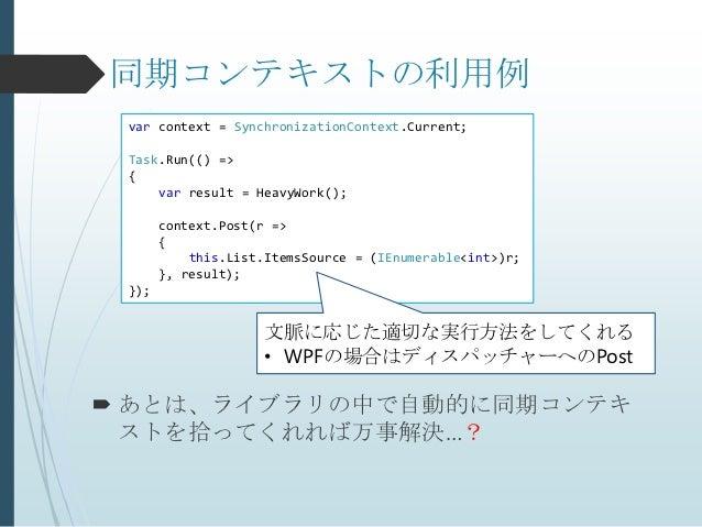 同期コンテキストの利用例 var context = SynchronizationContext.Current; Task.Run(() => {     var result = HeavyWork();       context.Po...