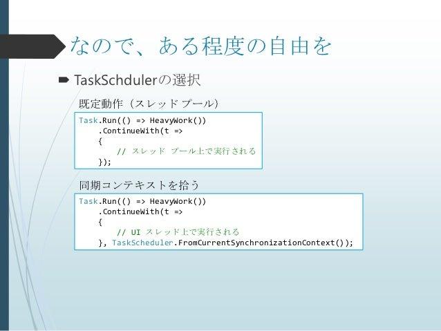 なので、ある程度の自由を TaskSchdulerの選択  既定動作(スレッド プール)  Task.Run(() => HeavyWork())      .ContinueWith(t =>      {          // スレッド...