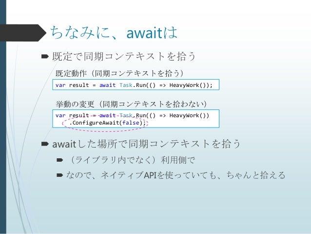 ちなみに、awaitは 既定で同期コンテキストを拾う 既定動作(同期コンテキストを拾う) var result = await Task.Run(() => HeavyWork()); 挙動の変更(同期コンテキストを拾わない) var res...