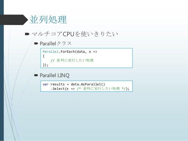 並列処理 マルチコアCPUを使いきりたい  Parallelクラス    Parallel.ForEach(data, x =>    {        // 並列に実行したい処理    });  Parallel LINQ    var...