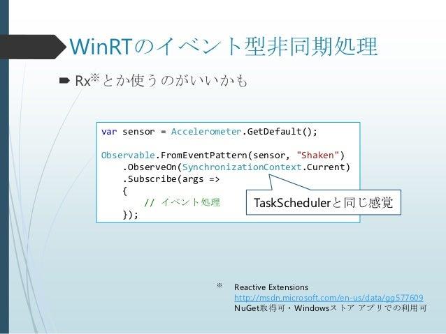 """WinRTのイベント型非同期処理 Rx※とか使うのがいいかも   var sensor = Accelerometer.GetDefault();   Observable.FromEventPattern(sensor, """"Shaken"""")..."""