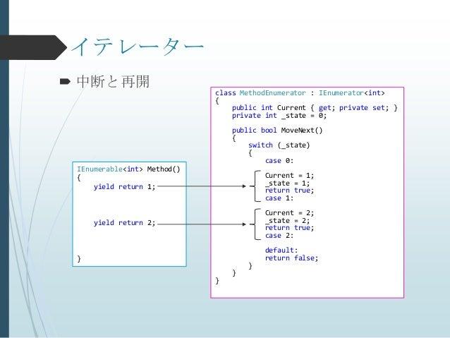 イテレーター 中断と再開                             class MethodEnumerator : IEnumerator<int>                             {         ...