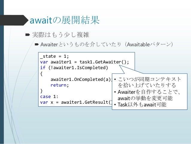 awaitの展開結果 実際はもう少し複雑  Awaiterというものを介していたり(Awaitableパターン)  _state = 1;  var awaiter1 = task1.GetAwaiter();  if (!awaiter1...