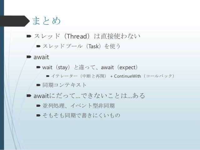 まとめ スレッド(Thread)は直接使わない    スレッド プール(Task)を使う await    wait(stay)と違って、await(expect)       イテレーター(中断と再開) + ContinueWith...