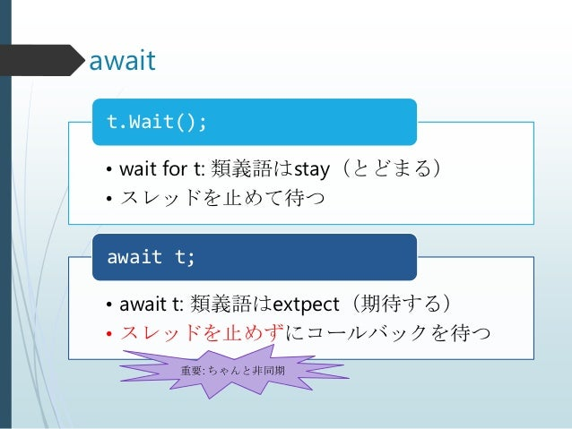 await t.Wait(); • wait for t: 類義語はstay(とどまる) • スレッドを止めて待つ await t; • await t: 類義語はextpect(期待する) • スレッドを止めずにコールバックを待つ      ...