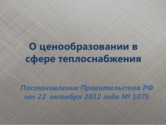 О ценообразовании в сфере теплоснабженияПостановление Правительства РФ от 22 октября 2012 года № 1075