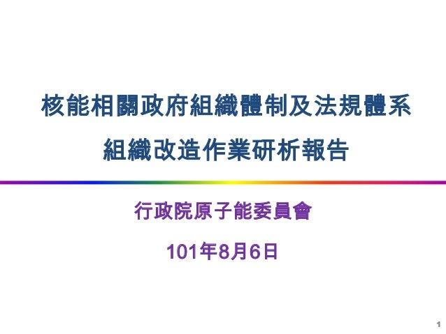 核能相關政府組織體制及法規體系  組織改造作業研析報告   行政院原子能委員會     101年8月6日                  1