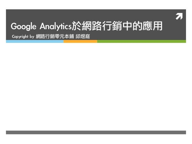 ìGoogle Analytics於網路行銷中的應用Copyright by 網路行銷零元本鋪 邱煜庭