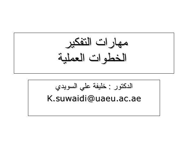 مهارات التفكير   الخطوات العملية  الدكتور : خليفة علي السويديK.suwaidi@uaeu.ac.ae                               ...